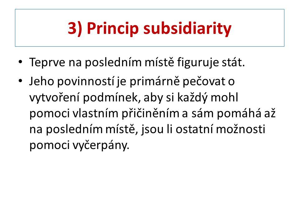 3) Princip subsidiarity Teprve na posledním místě figuruje stát. Jeho povinností je primárně pečovat o vytvoření podmínek, aby si každý mohl pomoci vl