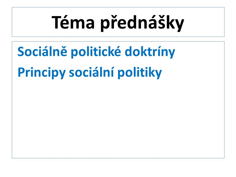 Téma přednášky Sociálně politické doktríny Principy sociální politiky