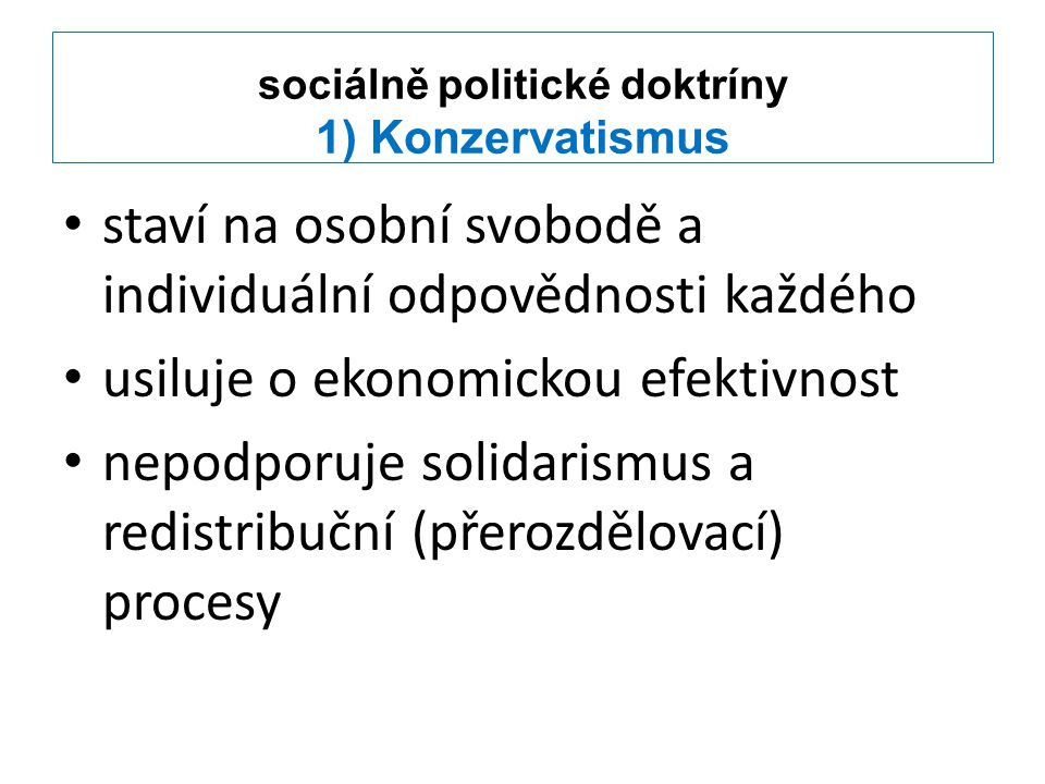 sociálně politické doktríny 1) Konzervatismus staví na osobní svobodě a individuální odpovědnosti každého usiluje o ekonomickou efektivnost nepodporuje solidarismus a redistribuční (přerozdělovací) procesy