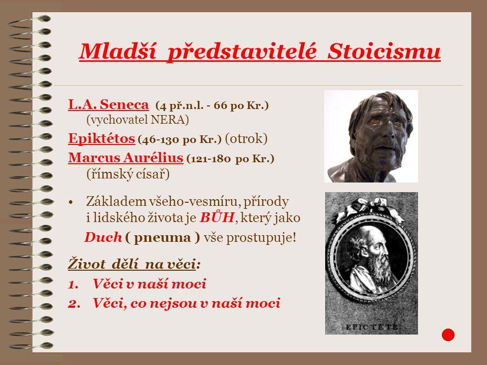 Mladší představitelé Stoicismu L.A. Seneca (4 př.n.l. - 66 po Kr.) (vychovatel NERA) Epiktétos (46-130 po Kr.) (otrok) Marcus Aurélius (121-180 po Kr.