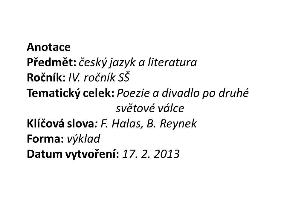 Anotace Předmět: český jazyk a literatura Ročník: IV. ročník SŠ Tematický celek: Poezie a divadlo po druhé světové válce Klíčová slova: F. Halas, B. R