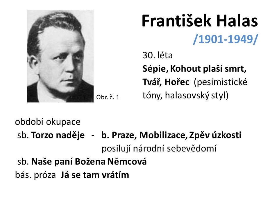 František Halas /1901-1949/ 30. léta Sépie, Kohout plaší smrt, Tvář, Hořec (pesimistické tóny, halasovský styl) období okupace sb. Torzo naděje - b. P