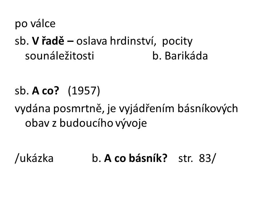 po válce sb. V řadě – oslava hrdinství, pocity sounáležitosti b. Barikáda sb. A co? (1957) vydána posmrtně, je vyjádřením básníkových obav z budoucího