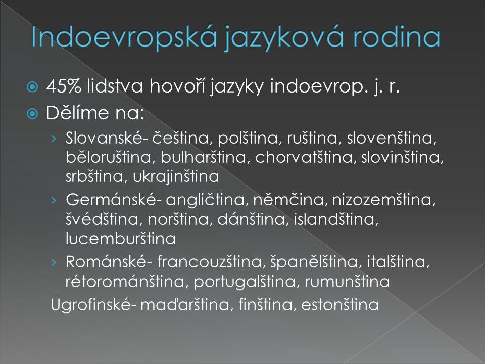  45% lidstva hovoří jazyky indoevrop. j. r.  Dělíme na: › Slovanské- čeština, polština, ruština, slovenština, běloruština, bulharština, chorvatština