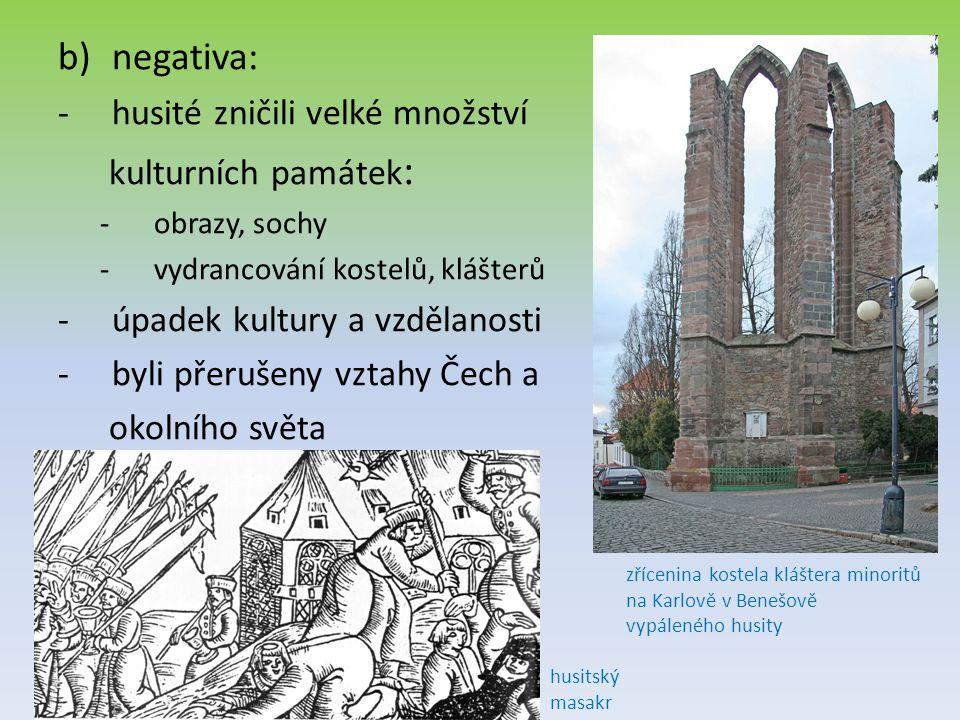 b)negativa: -husité zničili velké množství kulturních památek : -obrazy, sochy -vydrancování kostelů, klášterů -úpadek kultury a vzdělanosti -byli přerušeny vztahy Čech a okolního světa zřícenina kostela kláštera minoritů na Karlově v Benešově vypáleného husity husitský masakr