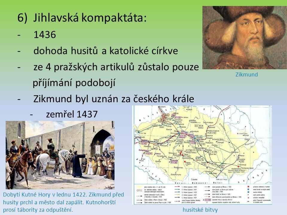 6)Jihlavská kompaktáta: -1436 -dohoda husitů a katolické církve -ze 4 pražských artikulů zůstalo pouze příjímání podobojí -Zikmund byl uznán za českého krále -zemřel 1437 husitské bitvy Dobytí Kutné Hory v lednu 1422.