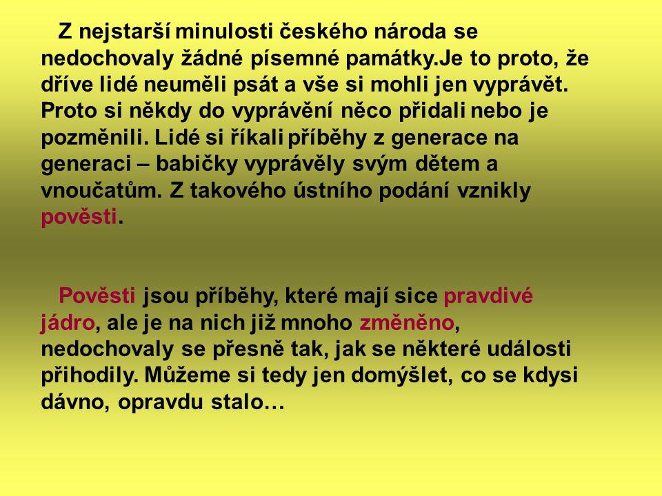 Z nejstarší minulosti českého národa se nedochovaly žádné písemné památky.Je to proto, že dříve lidé neuměli psát a vše si mohli jen vyprávět. Proto s