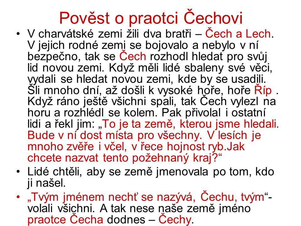Pověst o praotci Čechovi V charvátské zemi žili dva bratři – Čech a Lech. V jejich rodné zemi se bojovalo a nebylo v ní bezpečno, tak se Čech rozhodl