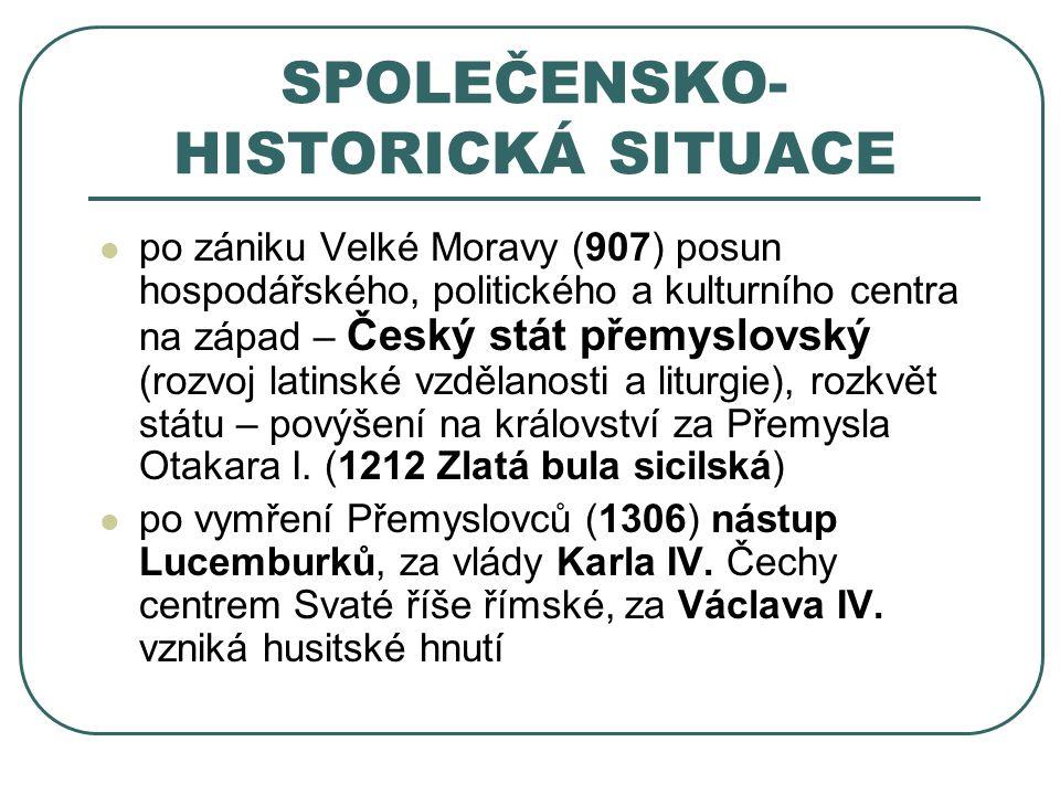 SPOLEČENSKO- HISTORICKÁ SITUACE po zániku Velké Moravy (907) posun hospodářského, politického a kulturního centra na západ – Český stát přemyslovský (