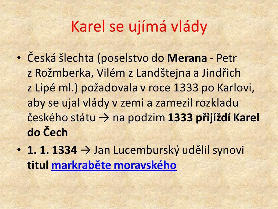 Karel se ujímá vlády Česká šlechta (poselstvo do Merana - Petr z Rožmberka, Vilém z Landštejna a Jindřich z Lipé ml.) požadovala v roce 1333 po Karlovi, aby se ujal vlády v zemi a zamezil rozkladu českého státu → na podzim 1333 přijíždí Karel do Čech 1.