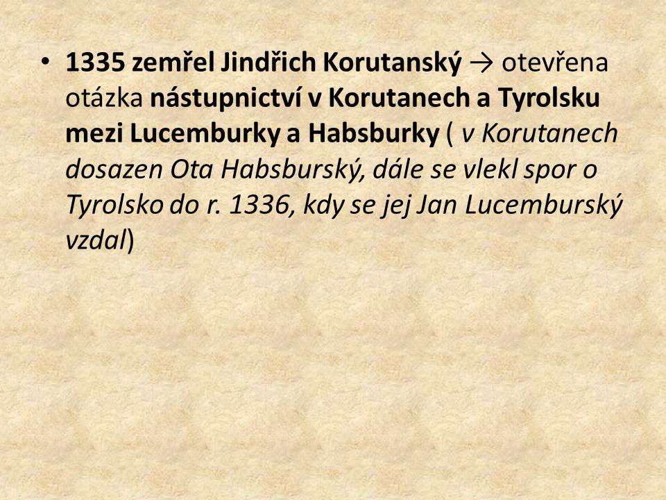 1335 zemřel Jindřich Korutanský → otevřena otázka nástupnictví v Korutanech a Tyrolsku mezi Lucemburky a Habsburky ( v Korutanech dosazen Ota Habsburský, dále se vlekl spor o Tyrolsko do r.