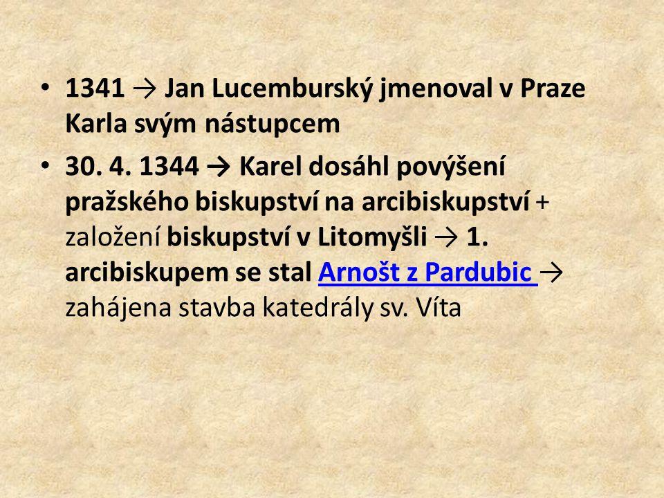 1341 → Jan Lucemburský jmenoval v Praze Karla svým nástupcem 30. 4. 1344 → Karel dosáhl povýšení pražského biskupství na arcibiskupství + založení bis