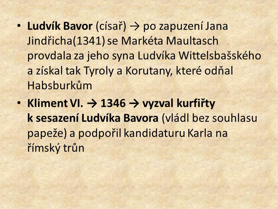 Ludvík Bavor (císař) → po zapuzení Jana Jindřicha(1341) se Markéta Maultasch provdala za jeho syna Ludvíka Wittelsbašského a získal tak Tyroly a Korutany, které odňal Habsburkům Kliment VI.