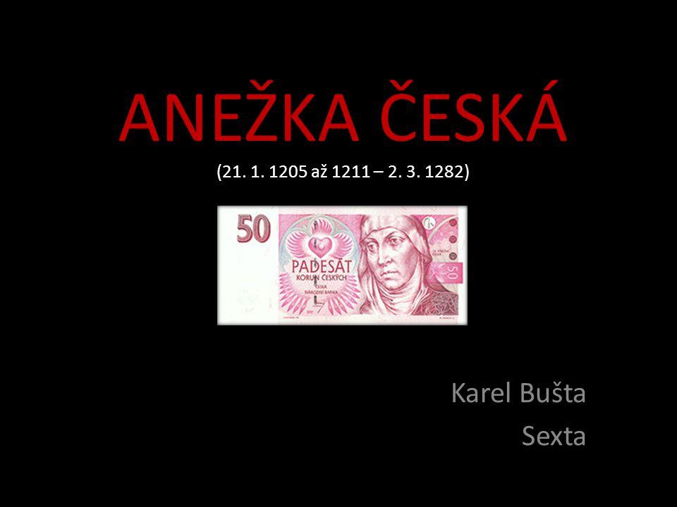 ANEŽKA ČESKÁ (21. 1. 1205 až 1211 – 2. 3. 1282) Karel Bušta Sexta