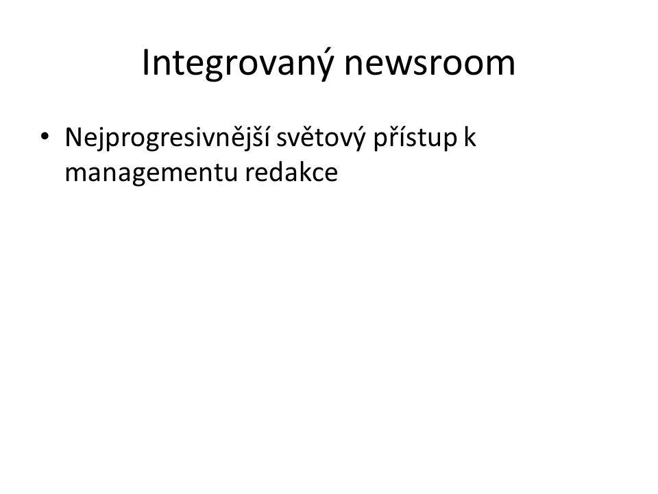 Integrovaný newsroom Nejprogresivnější světový přístup k managementu redakce