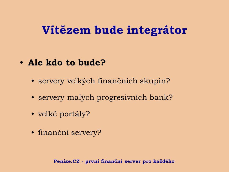Peníze.CZ - první finanční server pro každého Vítězem bude integrátor Ale kdo to bude? servery velkých finančních skupin? servery malých progresivních