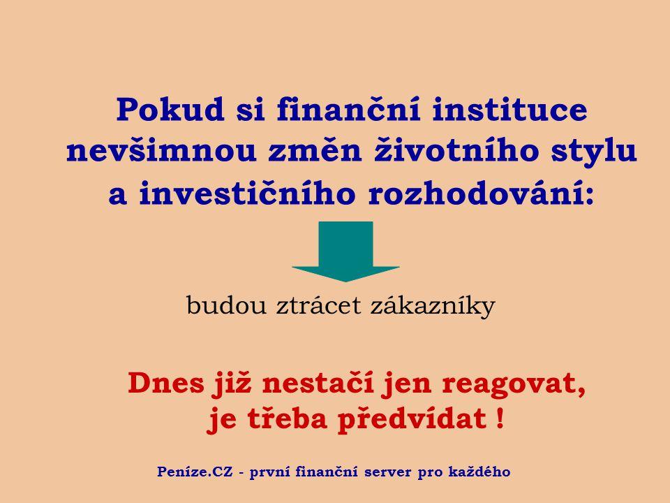 Peníze.CZ - první finanční server pro každého Pokud si finanční instituce nevšimnou změn životního stylu a investičního rozhodování: budou ztrácet zákazníky Dnes již nestačí jen reagovat, je třeba předvídat !
