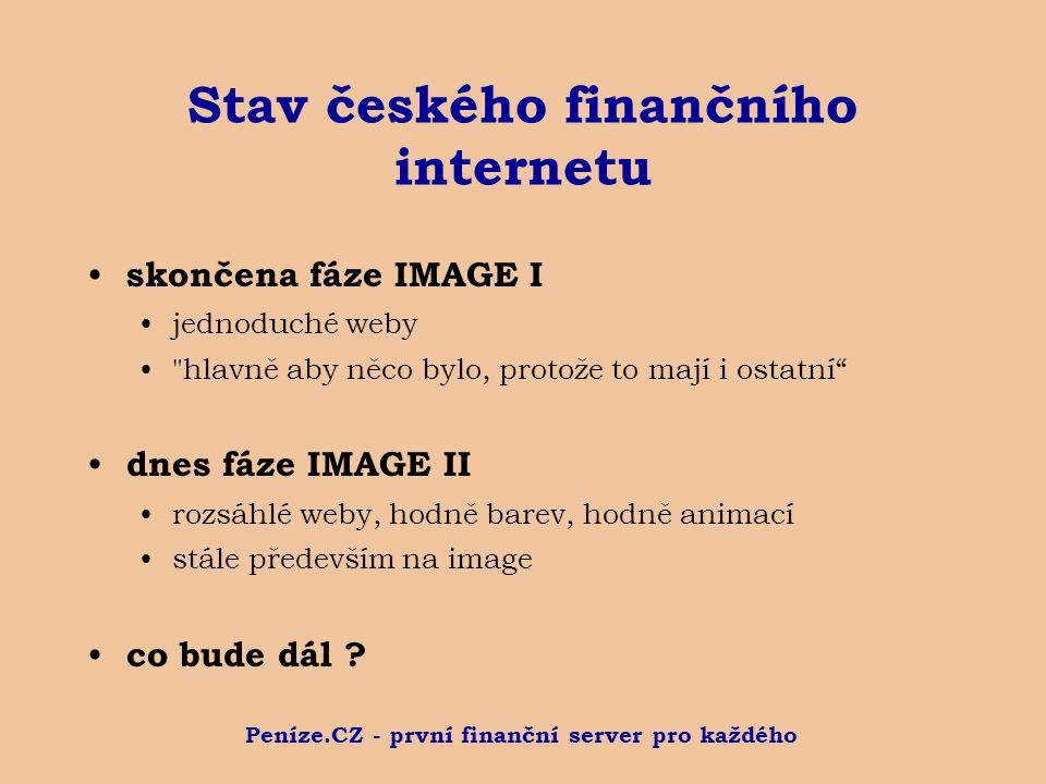 Peníze.CZ - první finanční server pro každého Stav českého finančního internetu skončena fáze IMAGE I jednoduché weby hlavně aby něco bylo, protože to mají i ostatní dnes fáze IMAGE II rozsáhlé weby, hodně barev, hodně animací stále především na image co bude dál