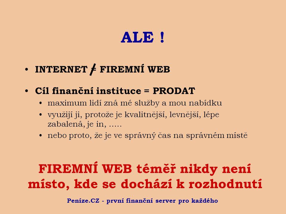 Peníze.CZ - první finanční server pro každého ALE ! INTERNET = FIREMNÍ WEB FIREMNÍ WEB téměř nikdy není místo, kde se dochází k rozhodnutí Cíl finančn