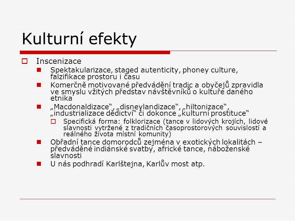 Kulturní efekty  Inscenizace Spektakularizace, staged autenticity, phoney culture, falzifikace prostoru i času Komerčně motivované předvádění tradic