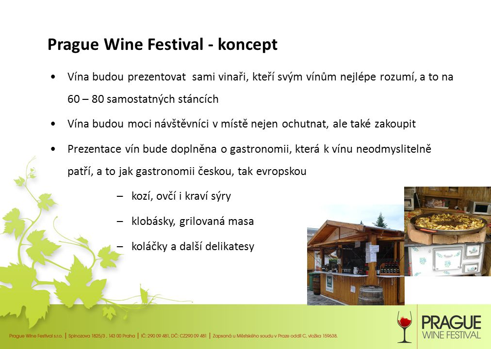 Prague Wine Festival - koncept V jednání je spolupráce s Asociací sommeliérů ČR Vybraní sommeliéři by byli k dispozici návštěvníkům a vysvětlovali by např.: – Odrůdy vín a rozdíly mezi nimi, odrůdy typické pro ČR – Výrobu a technologii vína – Vady a nedostatky vína – Správné podávání vína – Jak vybrat správné víno k určitému pokrmu