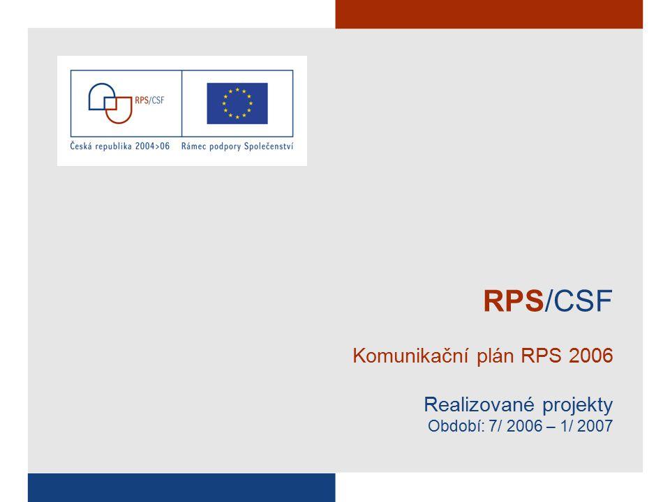 RPS/CSF Komunikační plán RPS 2006 Realizované projekty Období: 7/ 2006 – 1/ 2007