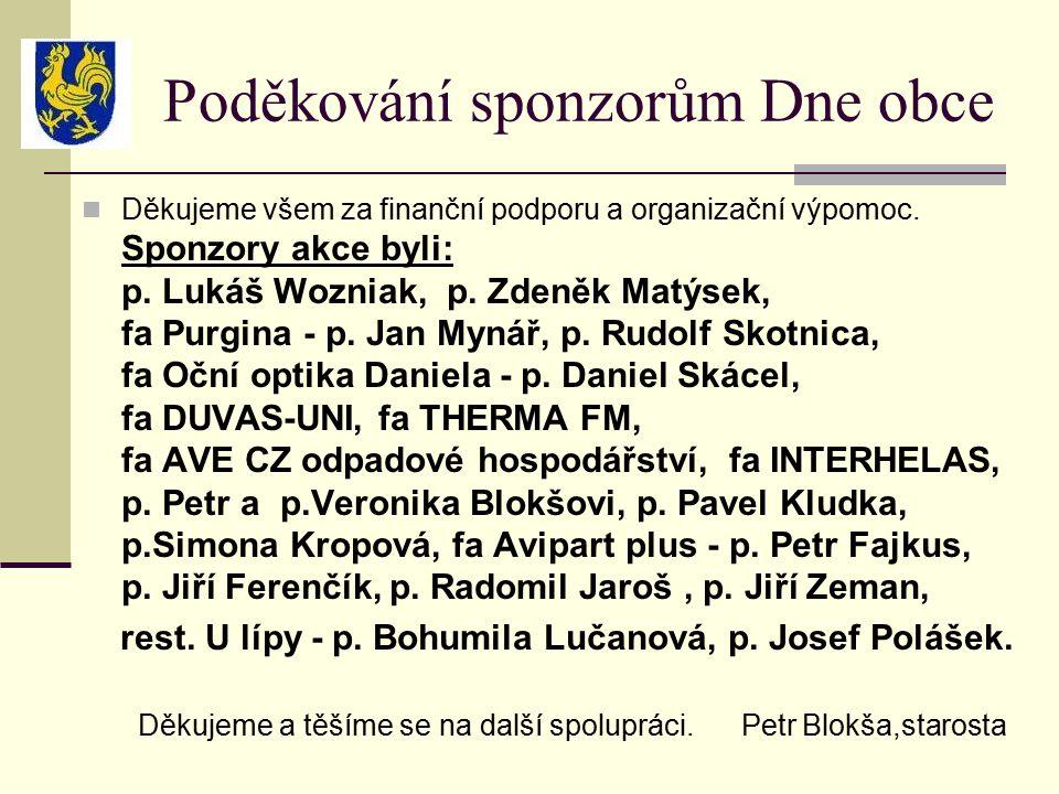 Poděkování sponzorům Dne obce Děkujeme všem za finanční podporu a organizační výpomoc. Sponzory akce byli: p. Lukáš Wozniak, p. Zdeněk Matýsek, fa Pur