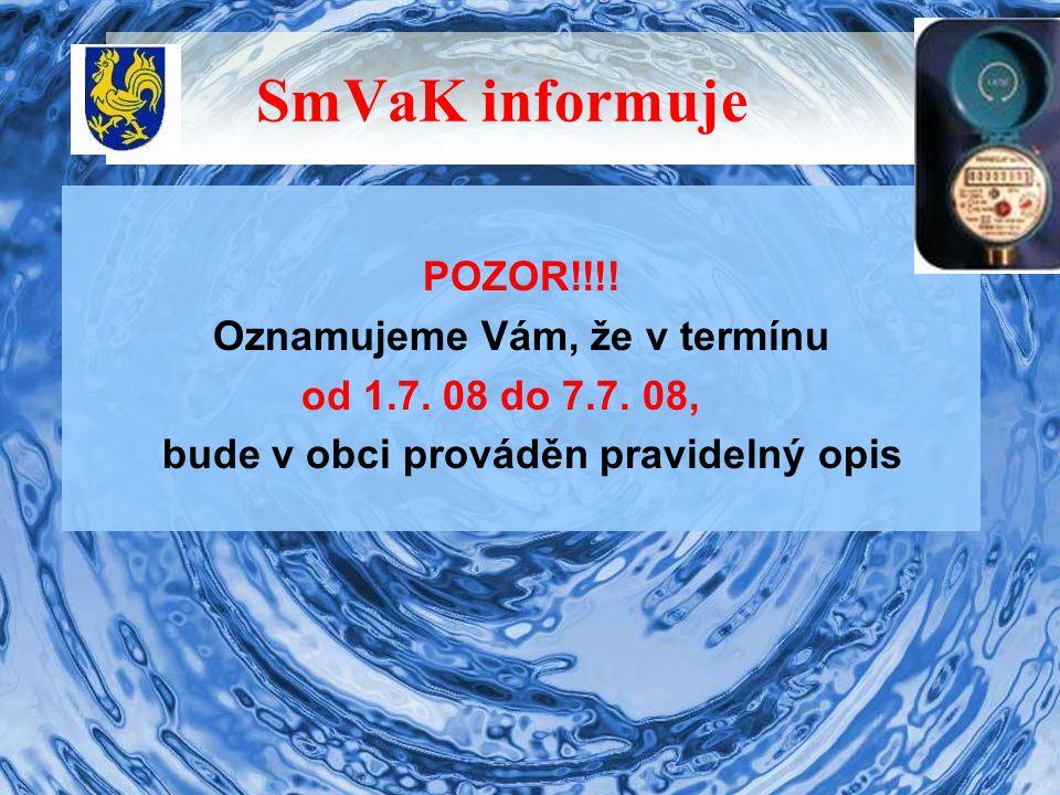 SmVaK informuje POZOR!!!! Oznamujeme Vám, že v termínu od 1.7. 08 do 7.7. 08, bude v obci prováděn pravidelný opis