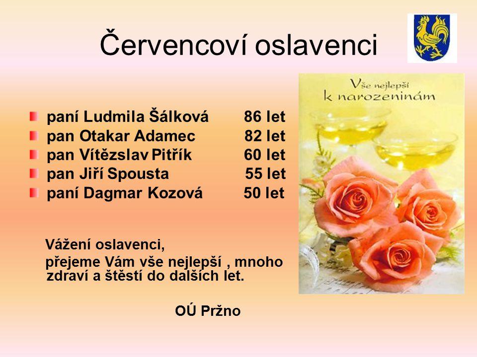 Červencoví oslavenci paní Ludmila Šálková 86 let pan Otakar Adamec 82 let pan Vítězslav Pitřík 60 let pan Jiří Spousta 55 let paní Dagmar Kozová 50 let Vážení oslavenci, přejeme Vám vše nejlepší, mnoho zdraví a štěstí do dalších let.