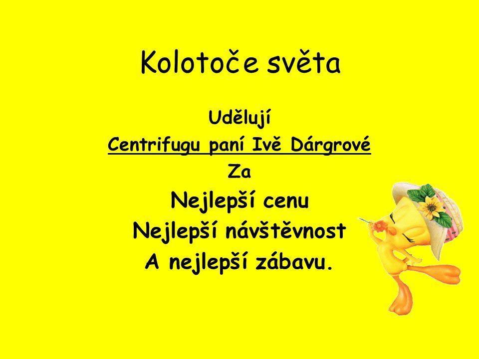 Kolotoče světa Udělují Centrifugu paní Ivě Dárgrové Za Nejlepší cenu Nejlepší návštěvnost A nejlepší zábavu.