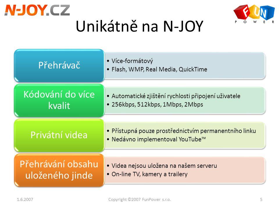 """Obchodní model Uživatelský video obsah Návštěvnost Reklama Uživatelský video obsah Virálně šířený původci videí a návštěvníky serveru Návštěvnost Obsah generovaný uživateli vytváří komunitu okolo serveru a každé jeho části na základě zájmů jednotlivých uživatelů Uživatelé vytváří """"long tail serveru N-JOY na ostatních serverech (blogy, osobní stránky, atd.) Zájem komunity je udržován prostřednictvím dalších nástrojů (rss feedy apod.) Reklama Signifikantní velikost návštěvnické báze je motorem pro zájem marketingových agentur a zadavatelů reklamy 1.6.20076Copyright ©2007 FunPower s.r.o."""
