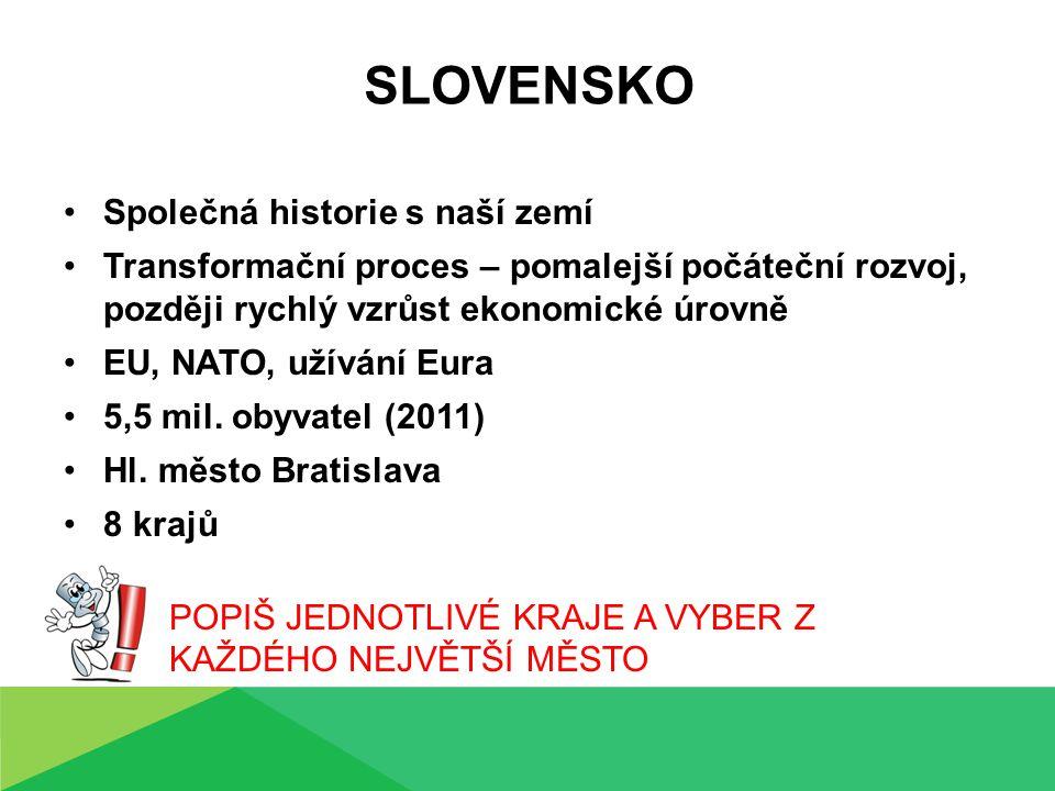 SLOVENSKO Společná historie s naší zemí Transformační proces – pomalejší počáteční rozvoj, později rychlý vzrůst ekonomické úrovně EU, NATO, užívání Eura 5,5 mil.