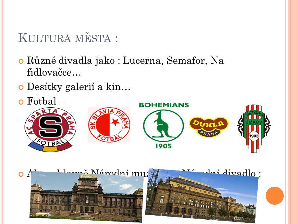 K ULTURA MĚSTA : Různé divadla jako : Lucerna, Semafor, Na fidlovačce… Desítky galerií a kin… Fotbal – Ale co hlavně Národní muzeum a Národní divadlo :