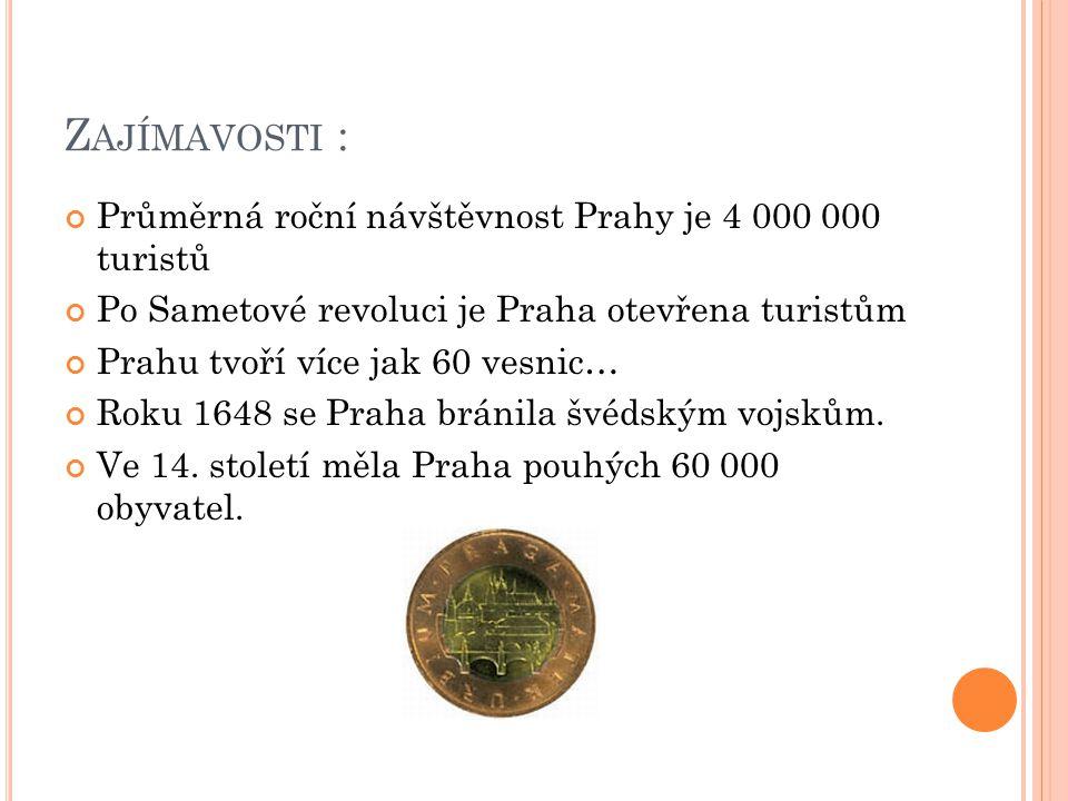 Z AJÍMAVOSTI : Průměrná roční návštěvnost Prahy je 4 000 000 turistů Po Sametové revoluci je Praha otevřena turistům Prahu tvoří více jak 60 vesnic… Roku 1648 se Praha bránila švédským vojskům.