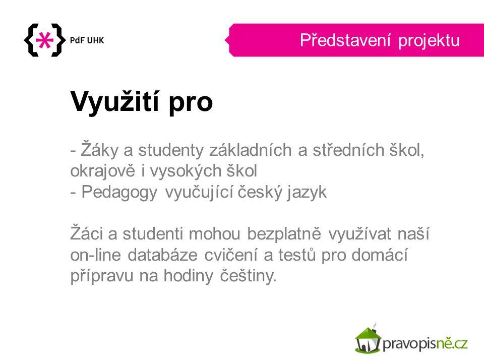 Představení projektu Využití pro - Žáky a studenty základních a středních škol, okrajově i vysokých škol - Pedagogy vyučující český jazyk Žáci a stude