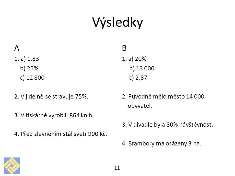 Výsledky A 1. a) 1,83 b) 25% c) 12 800 2. V jídelně se stravuje 75%. 3. V tiskárně vyrobili 864 knih. 4. Před zlevněním stál svetr 900 Kč. B 1. a) 20%