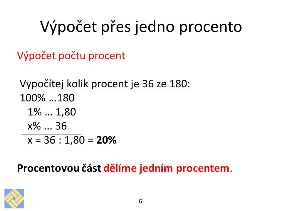 Výpočet počtu procent Vypočítej kolik procent je 36 ze 180: 100% …180 1% … 1,80 x%... 36 x = 36 : 1,80 = 20% Procentovou část dělíme jedním procentem.