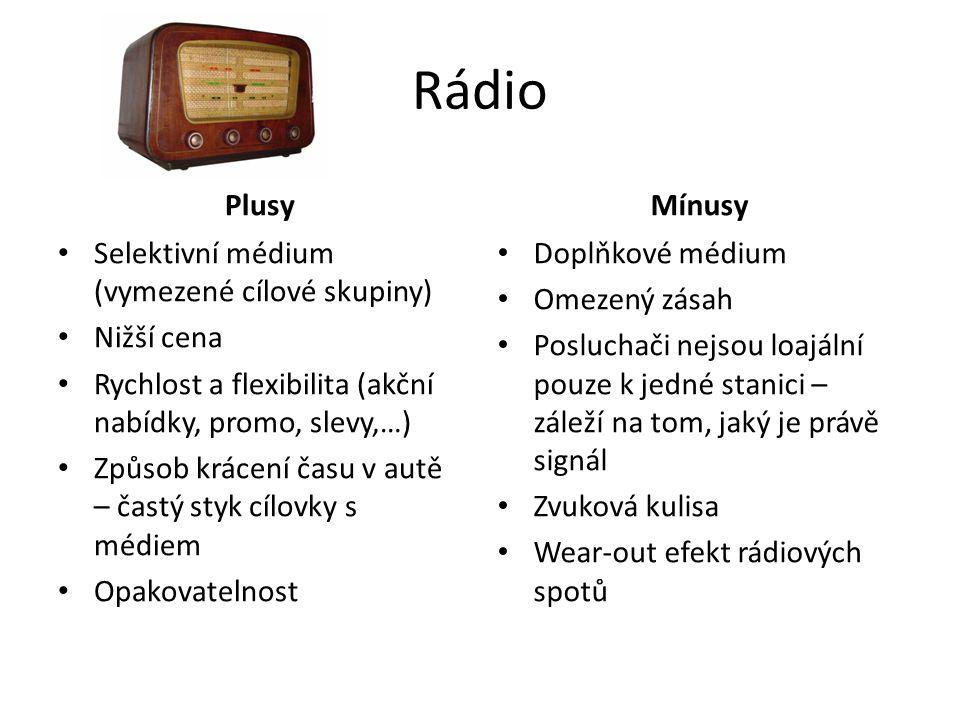 Rádio Plusy Selektivní médium (vymezené cílové skupiny) Nižší cena Rychlost a flexibilita (akční nabídky, promo, slevy,…) Způsob krácení času v autě – častý styk cílovky s médiem Opakovatelnost Mínusy Doplňkové médium Omezený zásah Posluchači nejsou loajální pouze k jedné stanici – záleží na tom, jaký je právě signál Zvuková kulisa Wear-out efekt rádiových spotů