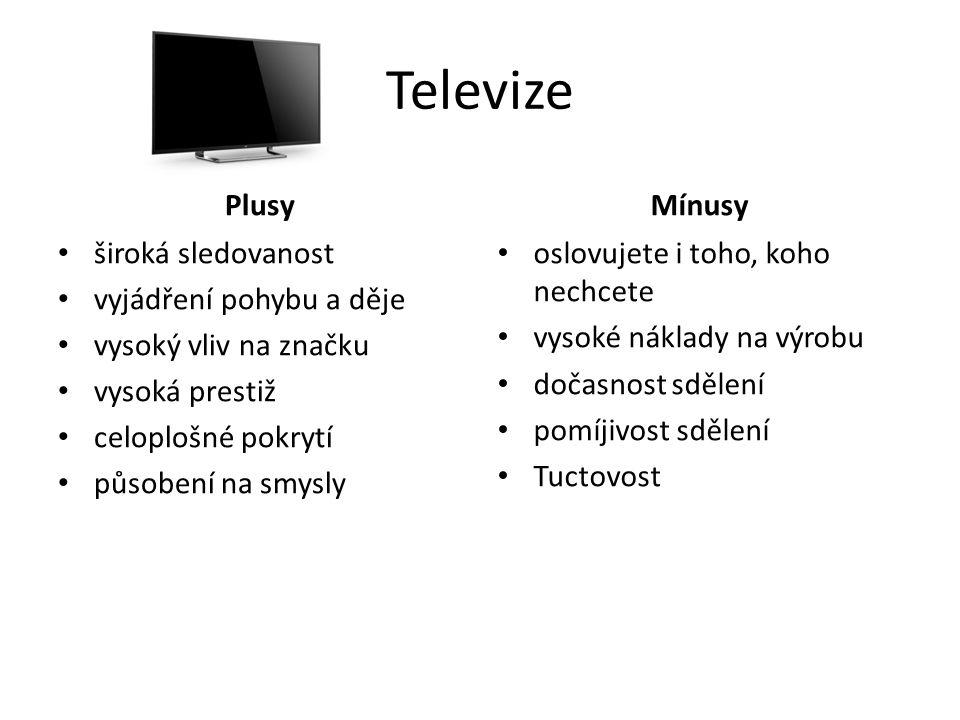 Televize Plusy široká sledovanost vyjádření pohybu a děje vysoký vliv na značku vysoká prestiž celoplošné pokrytí působení na smysly Mínusy oslovujete i toho, koho nechcete vysoké náklady na výrobu dočasnost sdělení pomíjivost sdělení Tuctovost