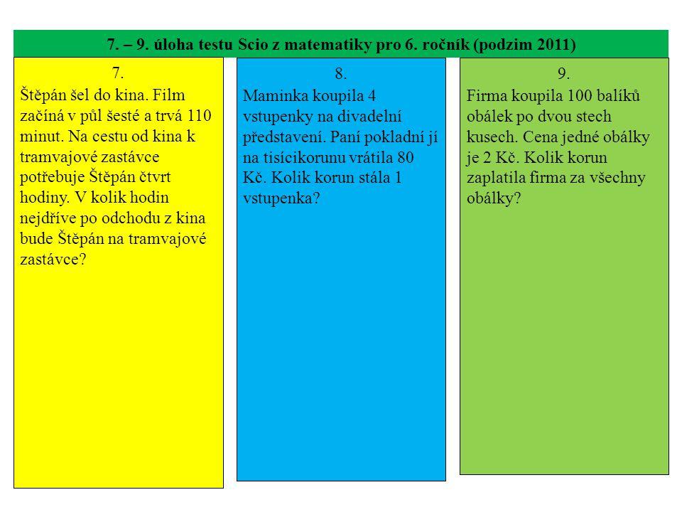7. – 9. úloha testu Scio z matematiky pro 6. ročník (podzim 2011) 7. Štěpán šel do kina. Film začíná v půl šesté a trvá 110 minut. Na cestu od kina k