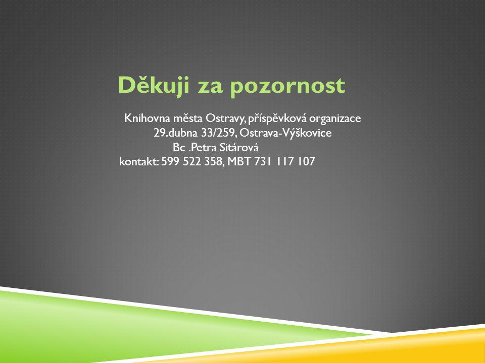 Děkuji za pozornost Knihovna města Ostravy, příspěvková organizace 29.dubna 33/259, Ostrava-Výškovice Bc.Petra Sitárová kontakt: 599 522 358, MBT 731