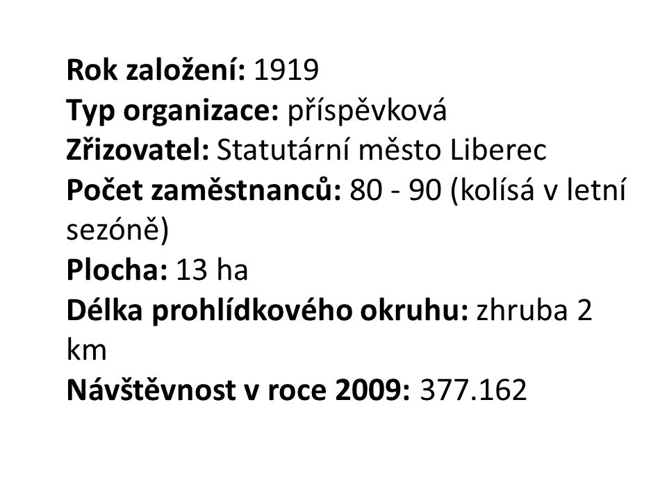 Rok založení: 1919 Typ organizace: příspěvková Zřizovatel: Statutární město Liberec Počet zaměstnanců: 80 - 90 (kolísá v letní sezóně) Plocha: 13 ha Délka prohlídkového okruhu: zhruba 2 km Návštěvnost v roce 2009: 377.162
