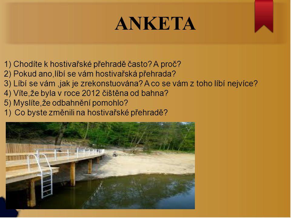 ANKETA 1) Chodíte k hostivařské přehradě často? A proč? 2) Pokud ano,líbí se vám hostivařská přehrada? 3) Líbí se vám,jak je zrekonstuována? A co se v