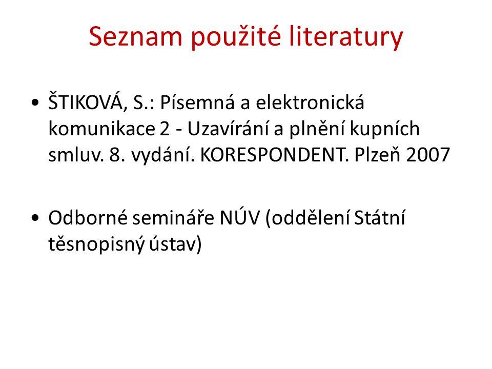 Seznam použité literatury ŠTIKOVÁ, S.: Písemná a elektronická komunikace 2 - Uzavírání a plnění kupních smluv. 8. vydání. KORESPONDENT. Plzeň 2007 Odb