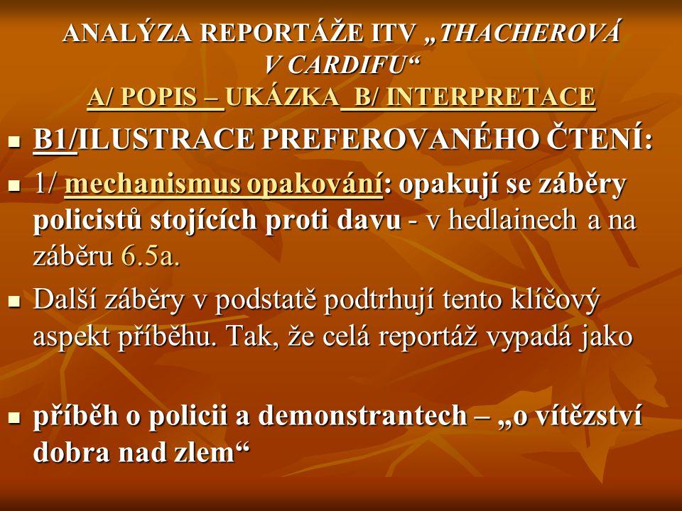 """2/ reportáž je rozdělena na verbální a obrazovou část (simultánní označování) 2/ reportáž je rozdělena na verbální a obrazovou část (simultánní označování) A/VERBÁLNÍ v sobě nese množství referencí, které potvrzují daný lajtmotiv - užívá termíny jako """"noční demonstrace , demonstranti, občanská neposlušnost, bránící se zatčený, horké """"chvilky policie , """"skutečná občanská neposlušnost , """"ti, kdo narušují pořádek A/VERBÁLNÍ v sobě nese množství referencí, které potvrzují daný lajtmotiv - užívá termíny jako """"noční demonstrace , demonstranti, občanská neposlušnost, bránící se zatčený, horké """"chvilky policie , """"skutečná občanská neposlušnost , """"ti, kdo narušují pořádek - tedy v podstatě všechny termíny, které se objevují i řeči premiérky - tedy v podstatě všechny termíny, které se objevují i řeči premiérky 3/ protože v zájmu kritéria proporcionality musí být slyšet i hlas druhé strany je osloven i člen Welšské Labour party."""
