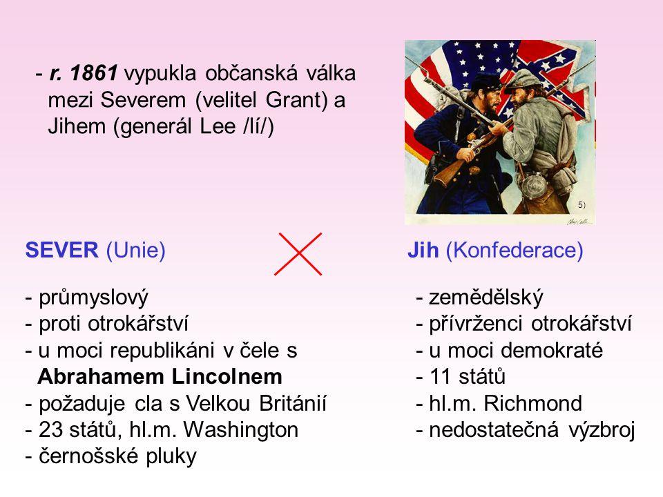 - r. 1861 vypukla občanská válka mezi Severem (velitel Grant) a Jihem (generál Lee /lí/) 5) SEVER (Unie) Jih (Konfederace) - průmyslový- zemědělský -