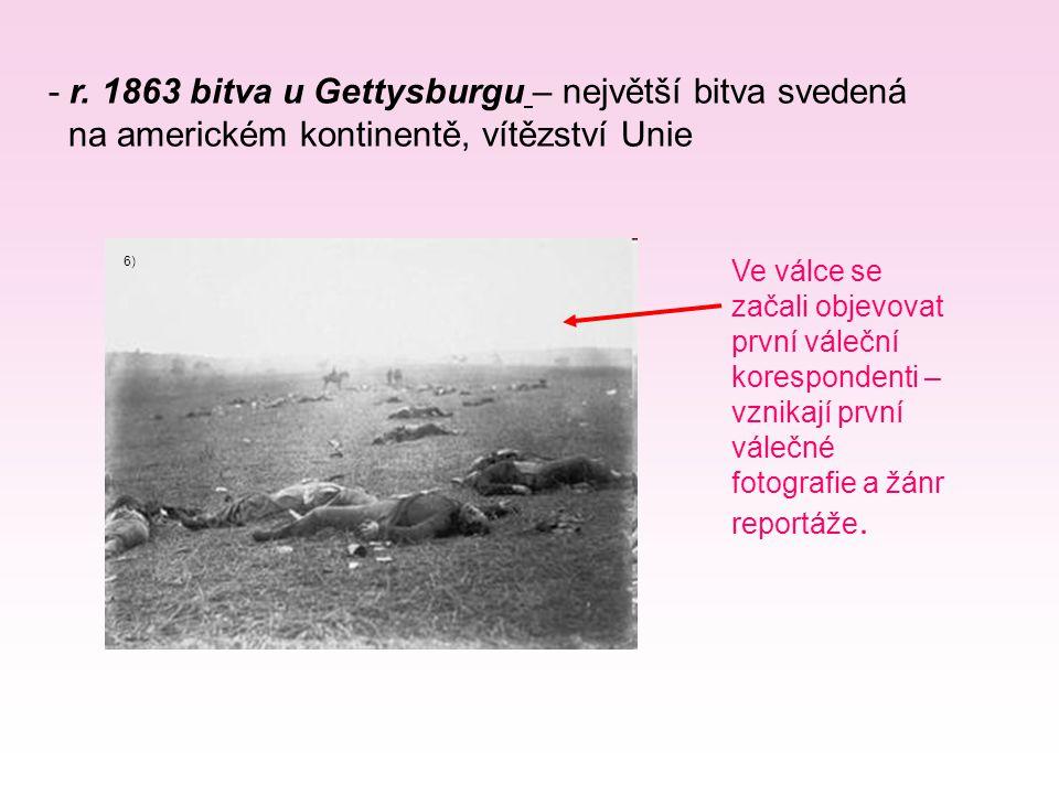 - r. 1863 bitva u Gettysburgu – největší bitva svedená na americkém kontinentě, vítězství Unie Ve válce se začali objevovat první váleční korespondent