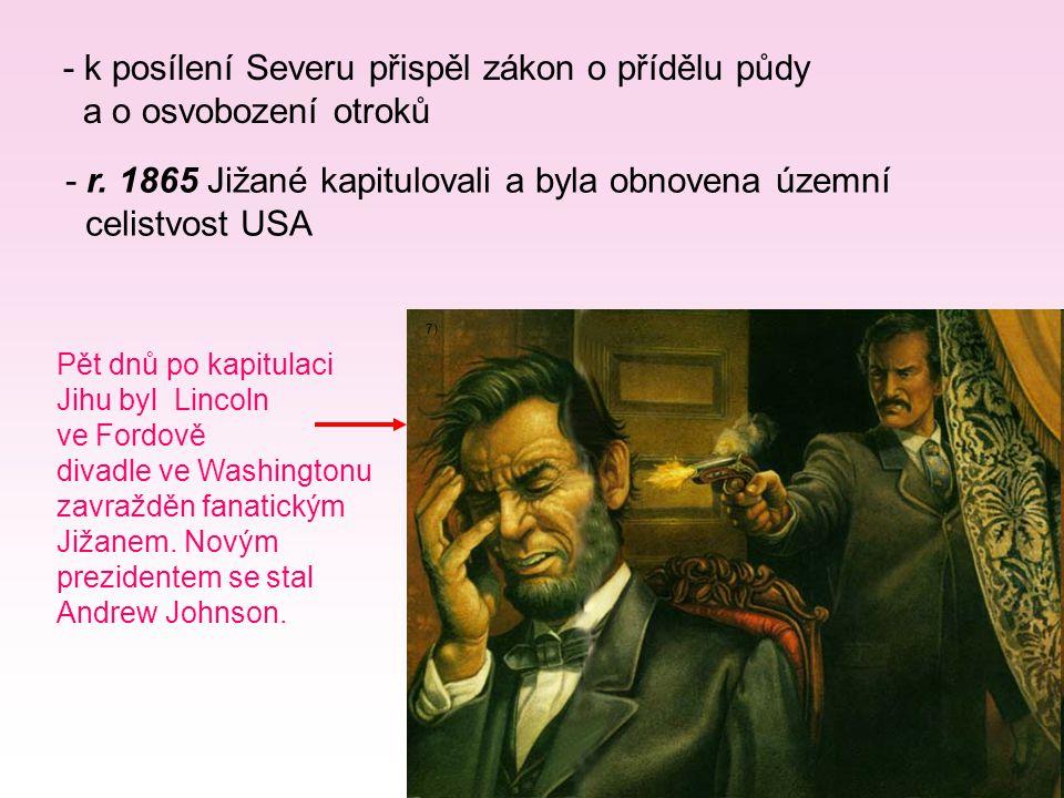 - k posílení Severu přispěl zákon o přídělu půdy a o osvobození otroků - r. 1865 Jižané kapitulovali a byla obnovena územní celistvost USA Pět dnů po