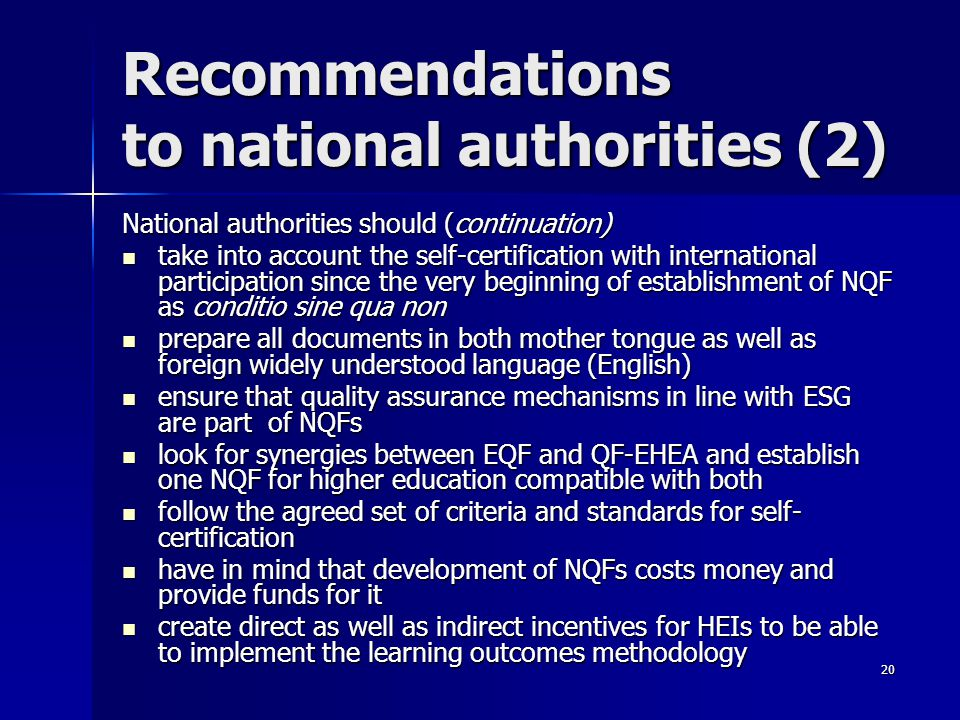 20 Recommendations to national authorities (2) National authorities should (continuation) take into account the self-certification with international participation since the very beginning of establishment of NQF as conditio sine qua non take into account the self-certification with international participation since the very beginning of establishment of NQF as conditio sine qua non prepare all documents in both mother tongue as well as foreign widely understood language (English) prepare all documents in both mother tongue as well as foreign widely understood language (English) ensure that quality assurance mechanisms in line with ESG are part of NQFs ensure that quality assurance mechanisms in line with ESG are part of NQFs look for synergies between EQF and QF-EHEA and establish one NQF for higher education compatible with both look for synergies between EQF and QF-EHEA and establish one NQF for higher education compatible with both follow the agreed set of criteria and standards for self- certification follow the agreed set of criteria and standards for self- certification have in mind that development of NQFs costs money and provide funds for it have in mind that development of NQFs costs money and provide funds for it create direct as well as indirect incentives for HEIs to be able to implement the learning outcomes methodology create direct as well as indirect incentives for HEIs to be able to implement the learning outcomes methodology