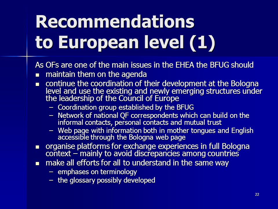 22 Recommendations to European level (1) As OFs are one of the main issues in the EHEA the BFUG should maintain them on the agenda maintain them on the agenda continue the coordination of their development at the Bologna level and use the existing and newly emerging structures under the leadership of the Council of Europe continue the coordination of their development at the Bologna level and use the existing and newly emerging structures under the leadership of the Council of Europe –Coordination group established by the BFUG –Network of national QF correspondents which can build on the informal contacts, personal contacts and mutual trust –Web page with information both in mother tongues and English accessible through the Bologna web page organise platforms for exchange experiences in full Bologna context – mainly to avoid discrepancies among countries organise platforms for exchange experiences in full Bologna context – mainly to avoid discrepancies among countries make all efforts for all to understand in the same way make all efforts for all to understand in the same way –emphases on terminology –the glossary possibly developed